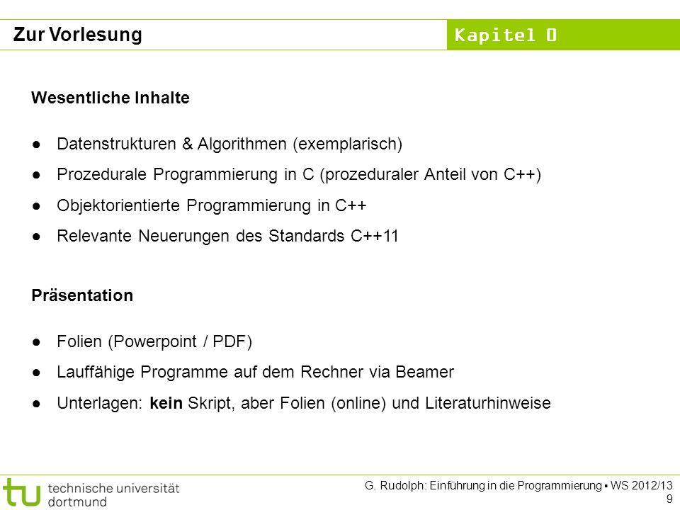 Kapitel 0 G. Rudolph: Einführung in die Programmierung WS 2012/13 9 Zur Vorlesung Wesentliche Inhalte Datenstrukturen & Algorithmen (exemplarisch) Pro