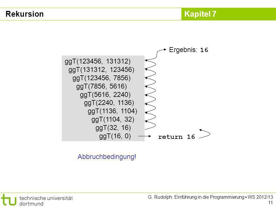 Kapitel 7 G. Rudolph: Einführung in die Programmierung WS 2012/13 11 ggT(123456, 131312) ggT(131312, 123456) ggT(123456, 7856) ggT(7856, 5616) ggT(561