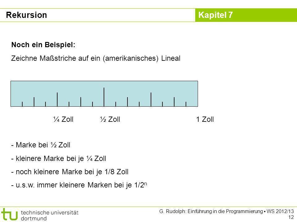 Kapitel 7 G. Rudolph: Einführung in die Programmierung WS 2012/13 12 Noch ein Beispiel: Zeichne Maßstriche auf ein (amerikanisches) Lineal 1 Zoll½ Zol