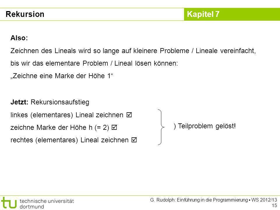 Kapitel 7 G. Rudolph: Einführung in die Programmierung WS 2012/13 15 Also: Zeichnen des Lineals wird so lange auf kleinere Probleme / Lineale vereinfa