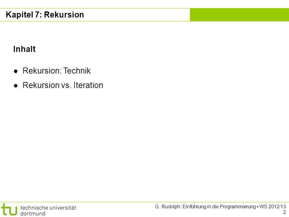 Kapitel 7 G. Rudolph: Einführung in die Programmierung WS 2012/13 2 Kapitel 7: Rekursion Inhalt Rekursion: Technik Rekursion vs. Iteration