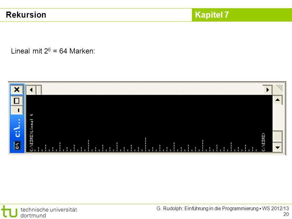 Kapitel 7 G. Rudolph: Einführung in die Programmierung WS 2012/13 20 Lineal mit 2 6 = 64 Marken: Rekursion