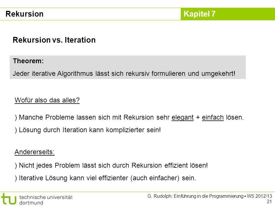 Kapitel 7 G. Rudolph: Einführung in die Programmierung WS 2012/13 21 Rekursion vs. Iteration Theorem: Jeder iterative Algorithmus lässt sich rekursiv