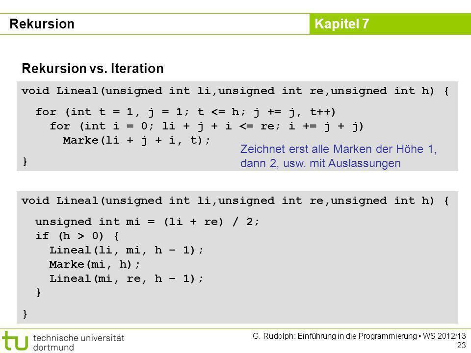 Kapitel 7 G. Rudolph: Einführung in die Programmierung WS 2012/13 23 Rekursion vs. Iteration void Lineal(unsigned int li,unsigned int re,unsigned int