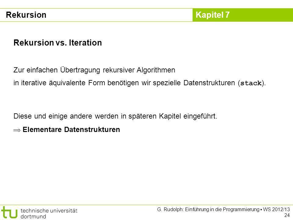 Kapitel 7 G. Rudolph: Einführung in die Programmierung WS 2012/13 24 Rekursion vs. Iteration Zur einfachen Übertragung rekursiver Algorithmen in itera