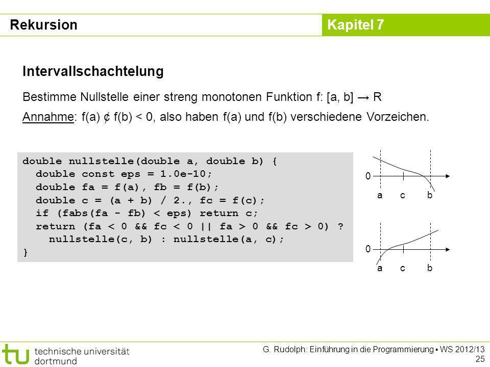 Kapitel 7 G. Rudolph: Einführung in die Programmierung WS 2012/13 25 Intervallschachtelung Bestimme Nullstelle einer streng monotonen Funktion f: [a,