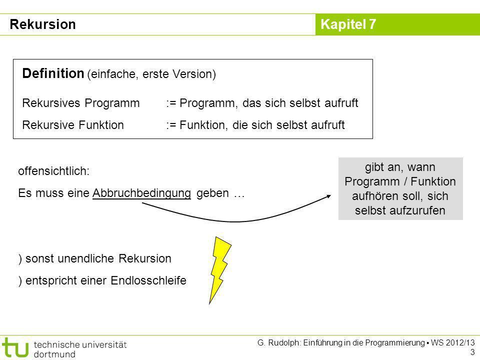 Kapitel 7 G. Rudolph: Einführung in die Programmierung WS 2012/13 3 Definition (einfache, erste Version) Rekursives Programm:= Programm, das sich selb