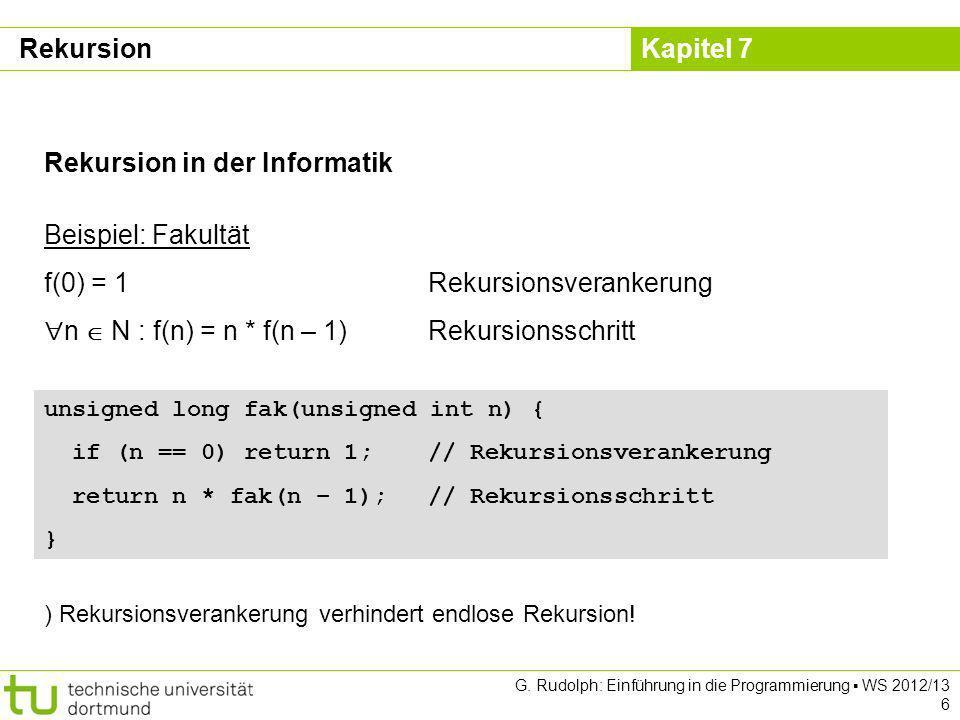 Kapitel 7 G. Rudolph: Einführung in die Programmierung WS 2012/13 6 Rekursion in der Informatik Beispiel: Fakultät f(0) = 1Rekursionsverankerung n N :