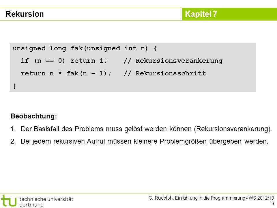 Kapitel 7 G. Rudolph: Einführung in die Programmierung WS 2012/13 9 Beobachtung: 1.Der Basisfall des Problems muss gelöst werden können (Rekursionsver