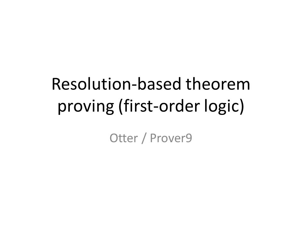 Resolution-based theorem proving (first-order logic) Otter / Prover9
