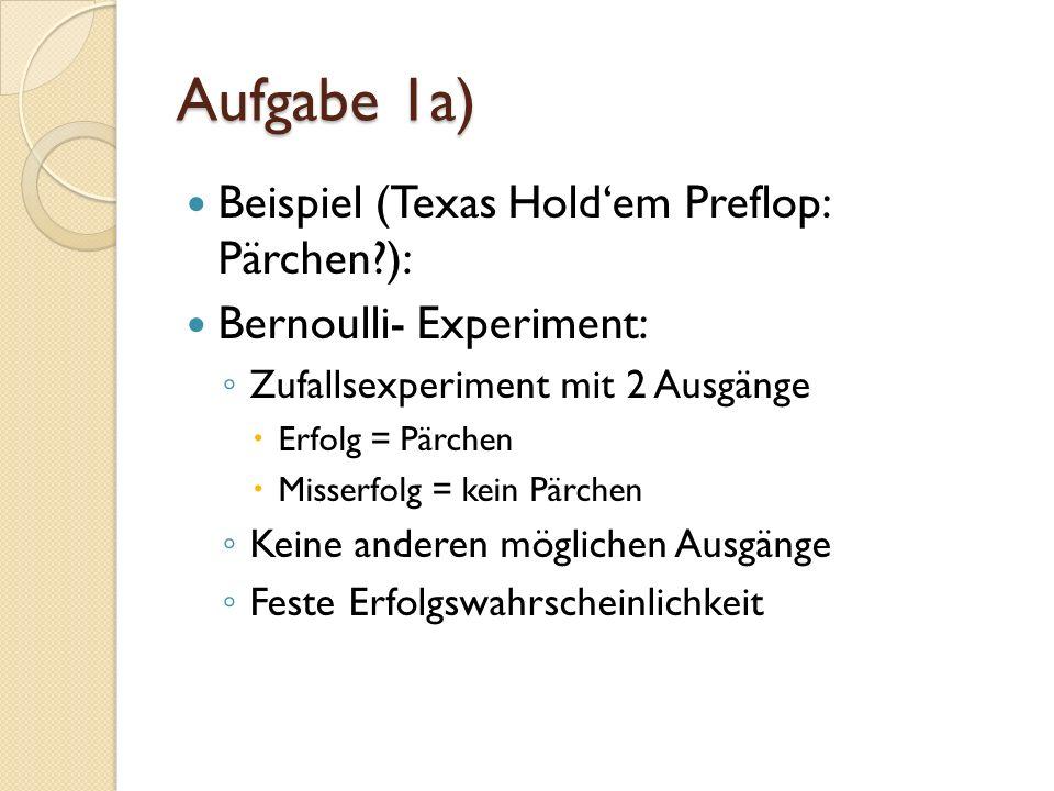 Aufgabe 1a) Beispiel (Texas Holdem Preflop: Pärchen?): Bernoulli- Experiment: Zufallsexperiment mit 2 Ausgänge Erfolg = Pärchen Misserfolg = kein Pärchen Keine anderen möglichen Ausgänge Feste Erfolgswahrscheinlichkeit
