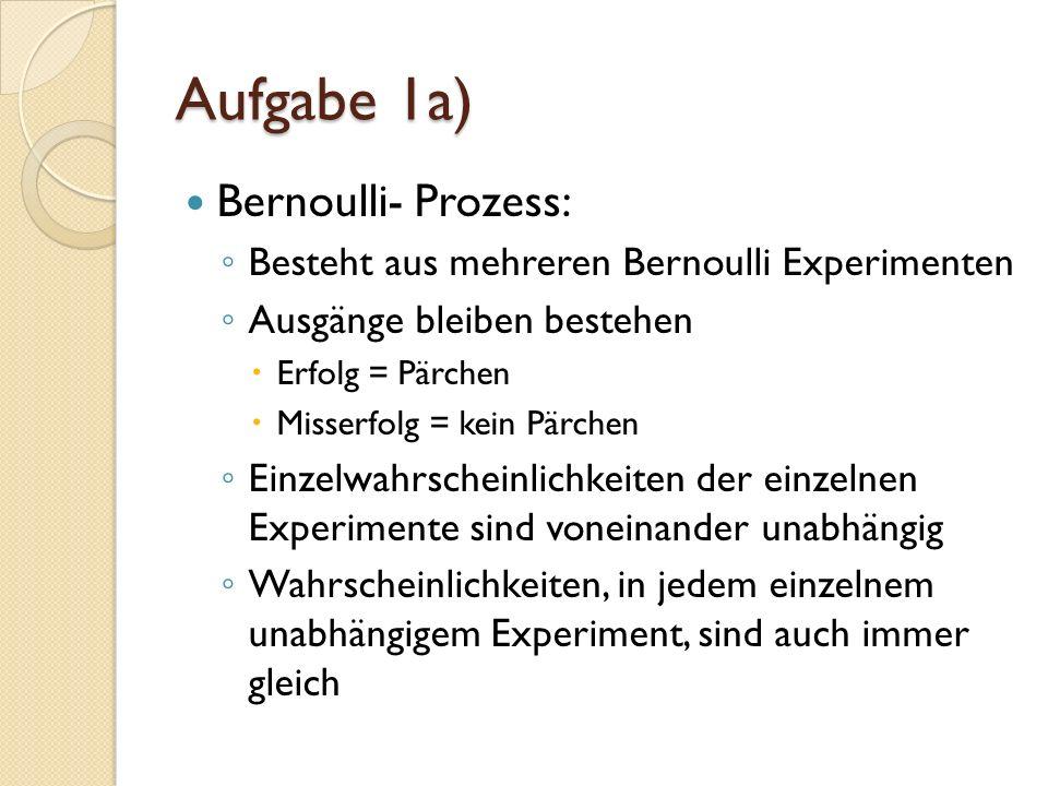 Aufgabe 1a) Bernoulli- Prozess: Besteht aus mehreren Bernoulli Experimenten Ausgänge bleiben bestehen Erfolg = Pärchen Misserfolg = kein Pärchen Einzelwahrscheinlichkeiten der einzelnen Experimente sind voneinander unabhängig Wahrscheinlichkeiten, in jedem einzelnem unabhängigem Experiment, sind auch immer gleich
