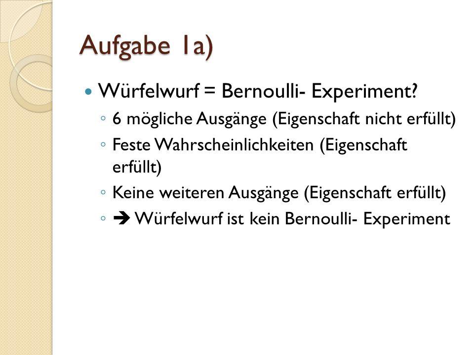 Aufgabe 1a) Würfelwurf = Bernoulli- Experiment.