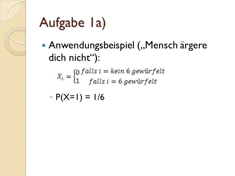 Aufgabe 1a) Anwendungsbeispiel (Mensch ärgere dich nicht): P(X=1) = 1/6