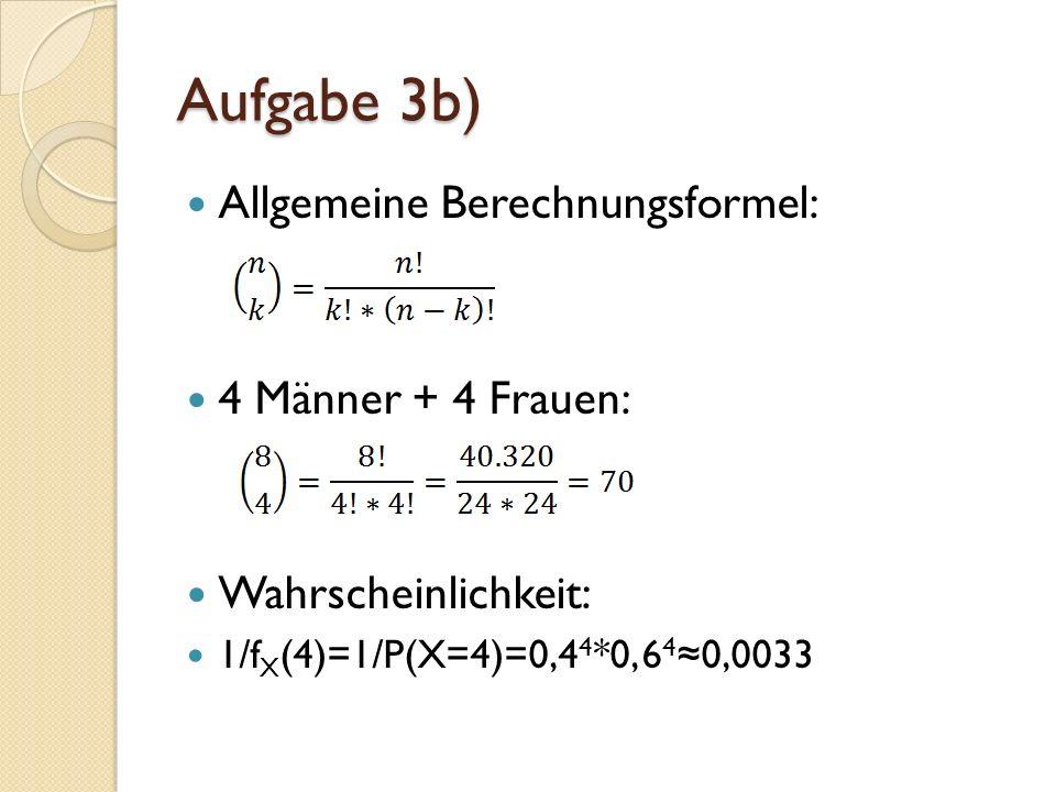 Aufgabe 3b) Allgemeine Berechnungsformel: 4 Männer + 4 Frauen: Wahrscheinlichkeit: 1/f X (4)=1/P(X=4)=0,4 4 *0, 6 4 0,0033