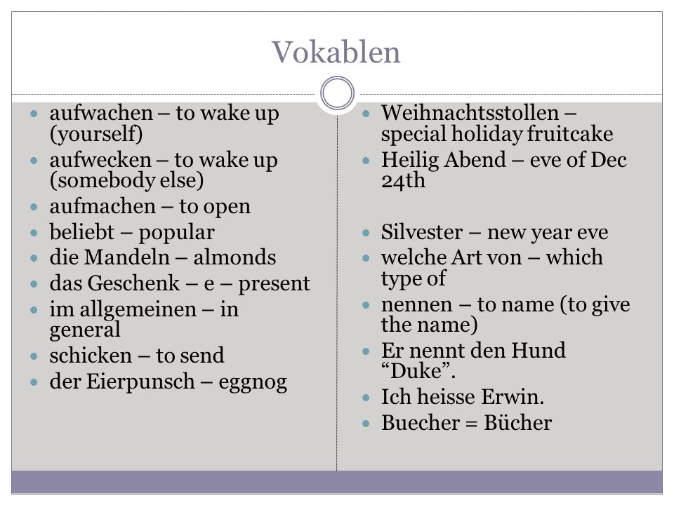 Vokablen aufwachen – to wake up (yourself) aufwecken – to wake up (somebody else) aufmachen – to open beliebt – popular die Mandeln – almonds das Geschenk – e – present im allgemeinen – in general schicken – to send der Eierpunsch – eggnog Weihnachtsstollen – special holiday fruitcake Heilig Abend – eve of Dec 24th Silvester – new year eve welche Art von – which type of nennen – to name (to give the name) Er nennt den Hund Duke.