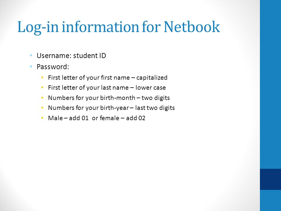 Log-in information for Netbook Username: student ID Password: First letter of your first name – capitalized First letter of your last name – lower case Numbers for your birth-month – two digits Numbers for your birth-year – last two digits Male – add 01 or female – add 02