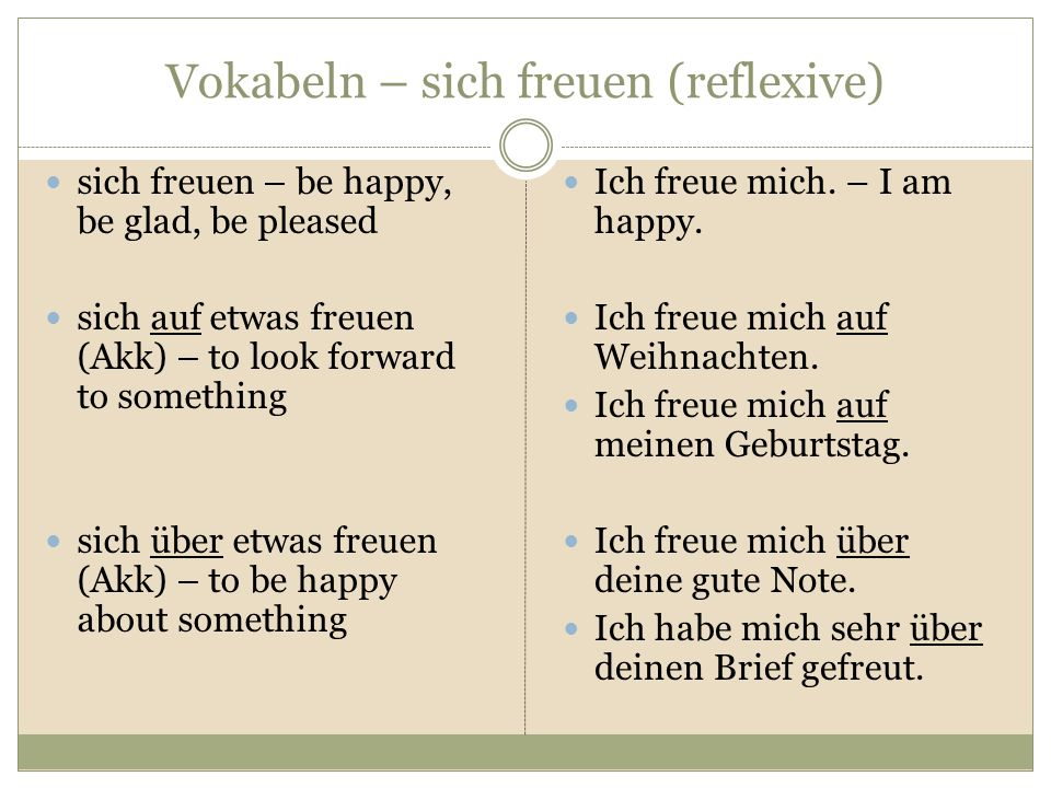 Vokabeln – sich freuen (reflexive) sich freuen – be happy, be glad, be pleased sich auf etwas freuen (Akk) – to look forward to something sich über etwas freuen (Akk) – to be happy about something Ich freue mich.