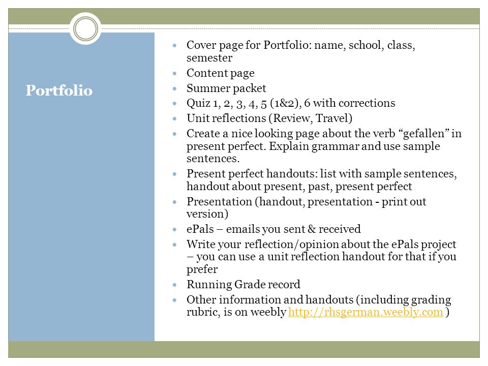 Portfolio Cover page for Portfolio: name, school, class, semester Content page Summer packet Quiz 1, 2, 3, 4, 5 (1&2), 6 with corrections Unit reflections (Review, Travel) Create a nice looking page about the verb gefallen in present perfect.