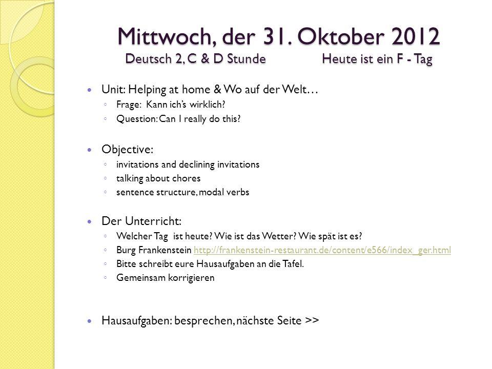 Mittwoch, der 31. Oktober 2012 Deutsch 2, C & D StundeHeute ist ein F - Tag Unit: Helping at home & Wo auf der Welt… Frage: Kann ichs wirklich? Questi