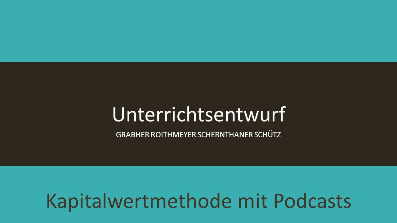 Kapitalwertmethode mit Podcasts GRABHER ROITHMEYER SCHERNTHANER SCHÜTZ Unterrichtsentwurf
