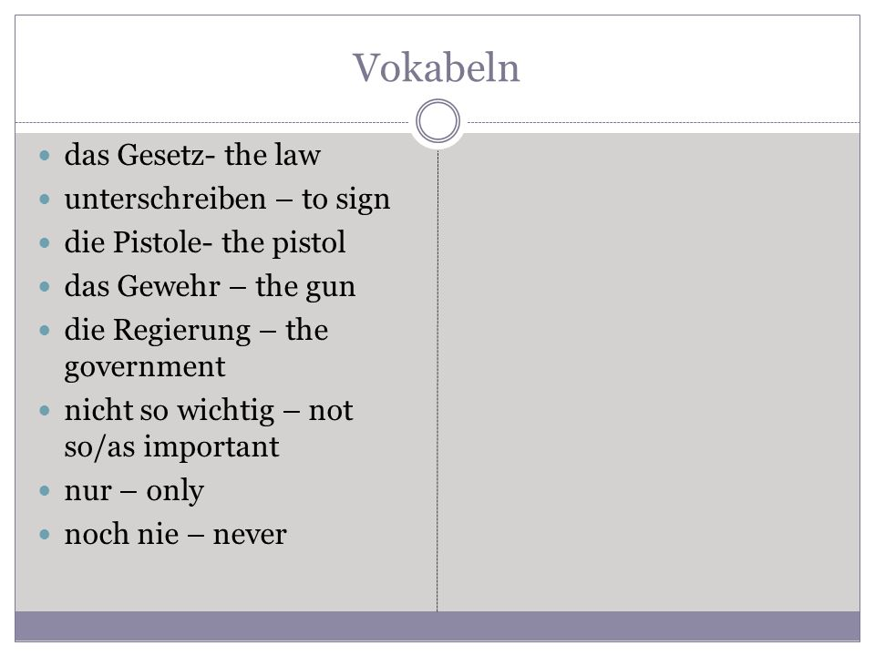 Vokabeln das Gesetz- the law unterschreiben – to sign die Pistole- the pistol das Gewehr – the gun die Regierung – the government nicht so wichtig – not so/as important nur – only noch nie – never