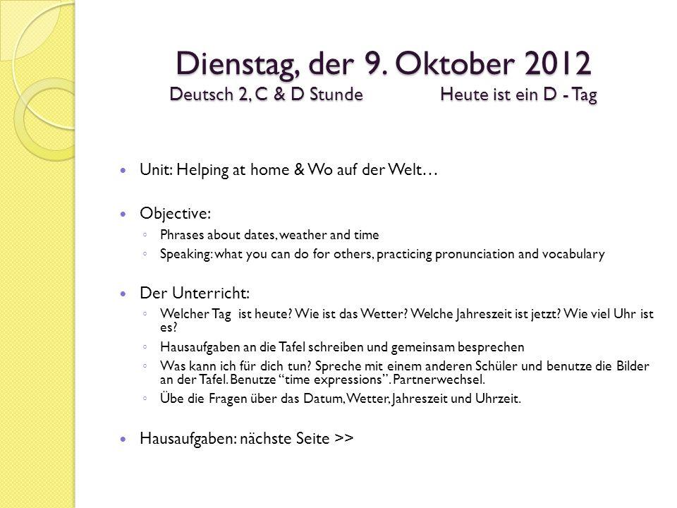 Dienstag, der 9. Oktober 2012 Deutsch 2, C & D StundeHeute ist ein D - Tag Unit: Helping at home & Wo auf der Welt… Objective: Phrases about dates, we