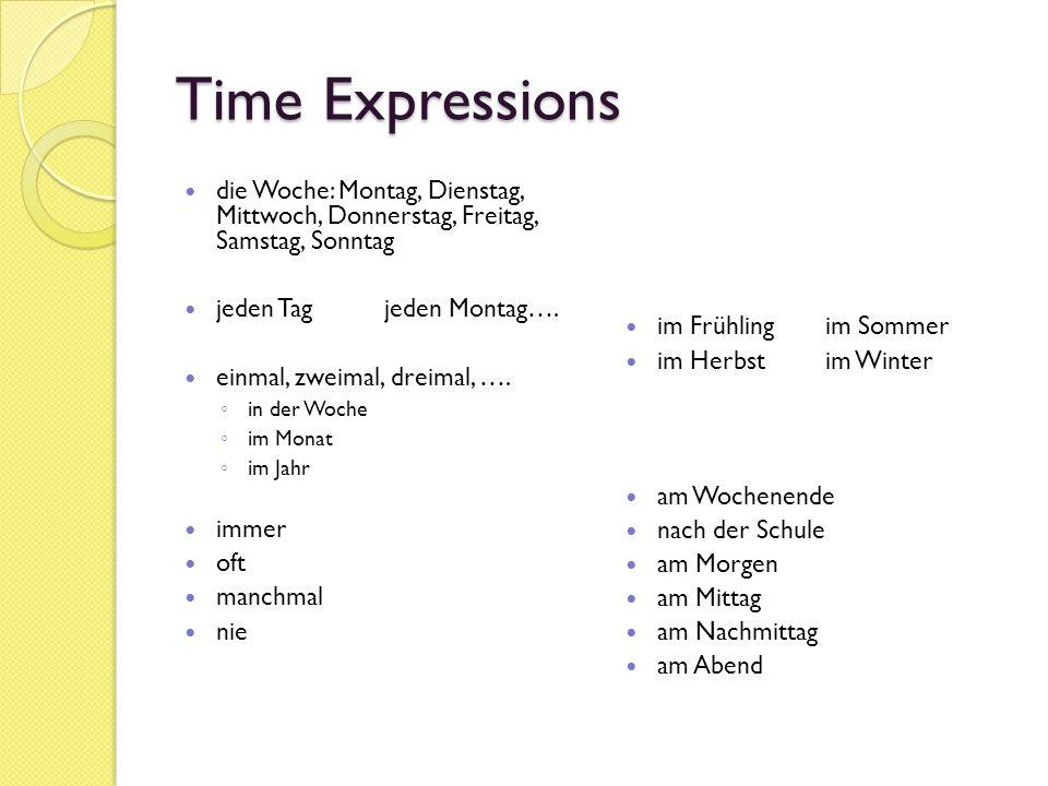 Time Expressions die Woche: Montag, Dienstag, Mittwoch, Donnerstag, Freitag, Samstag, Sonntag jeden Tagjeden Montag…. einmal, zweimal, dreimal, …. in