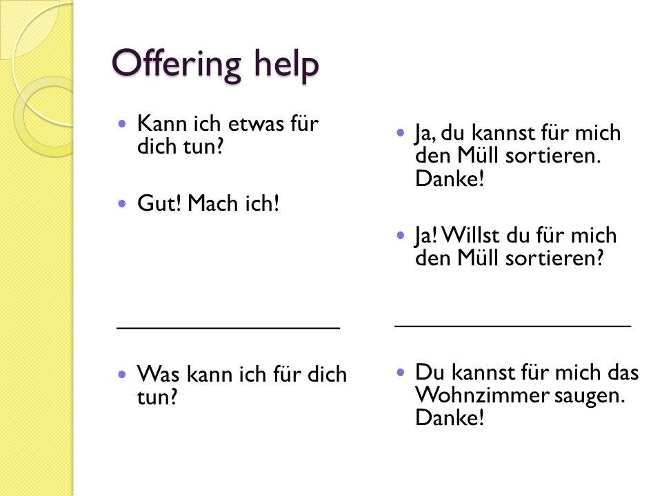 Offering help Kann ich etwas für dich tun? Gut! Mach ich! _________________ Was kann ich für dich tun? Ja, du kannst für mich den Müll sortieren. Dank