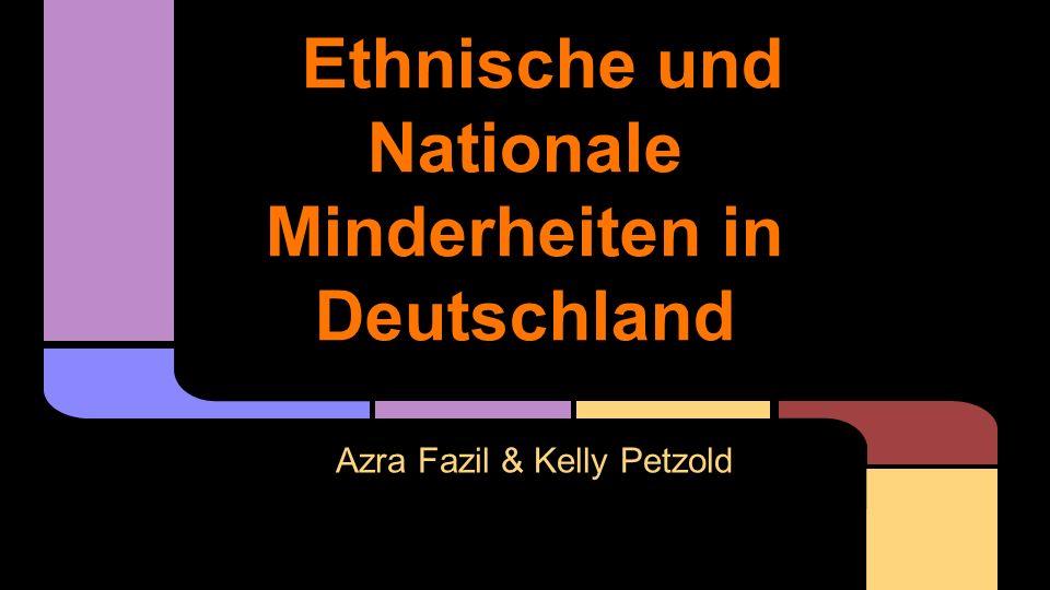 Ethnische und Nationale Minderheiten in Deutschland Azra Fazil & Kelly Petzold