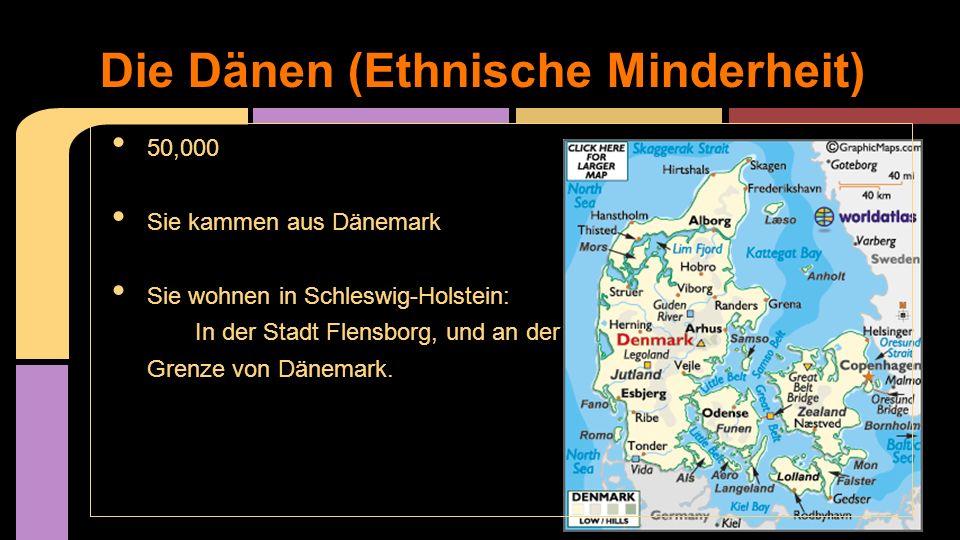 Die Dänen (Ethnische Minderheit) 50,000 Sie kammen aus Dänemark Sie wohnen in Schleswig-Holstein: In der Stadt Flensborg, und an der Grenze von Dänema