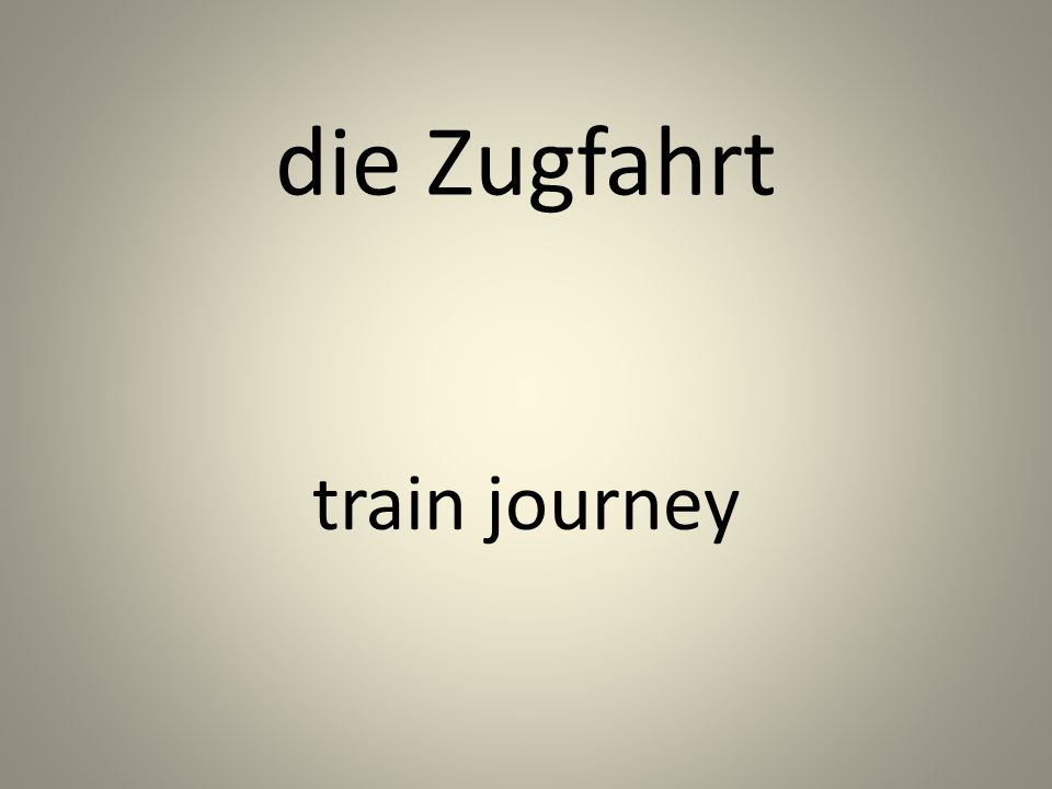 die Zugfahrt train journey
