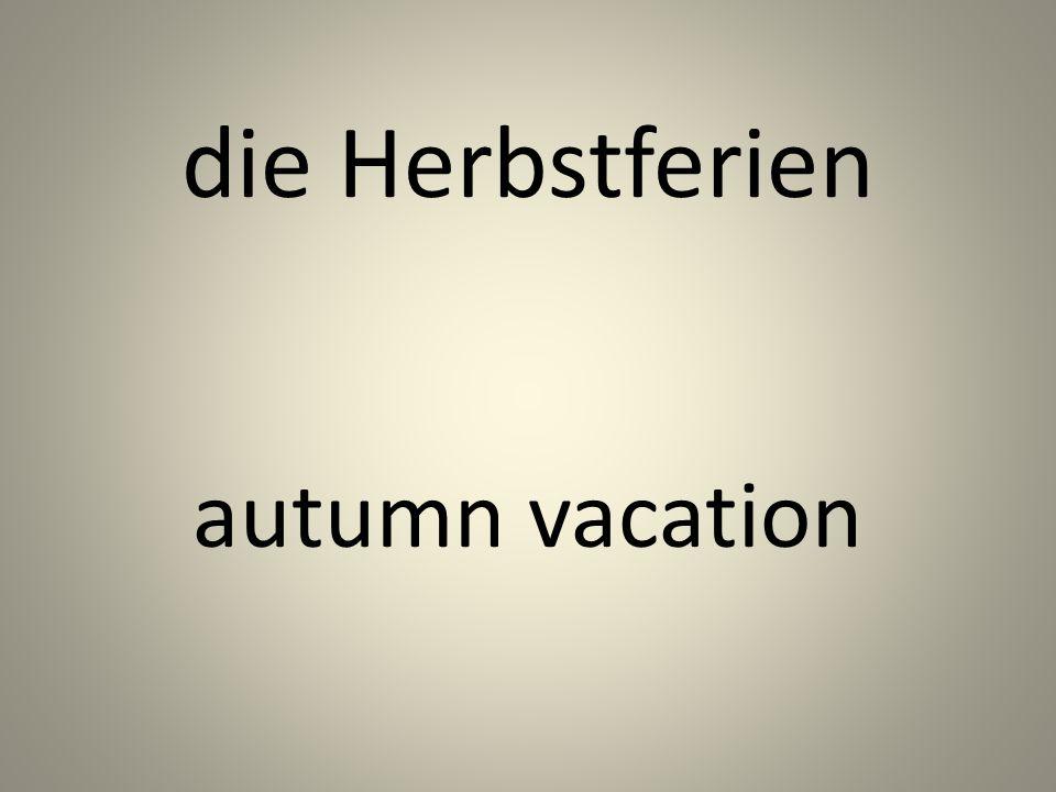 die Herbstferien autumn vacation
