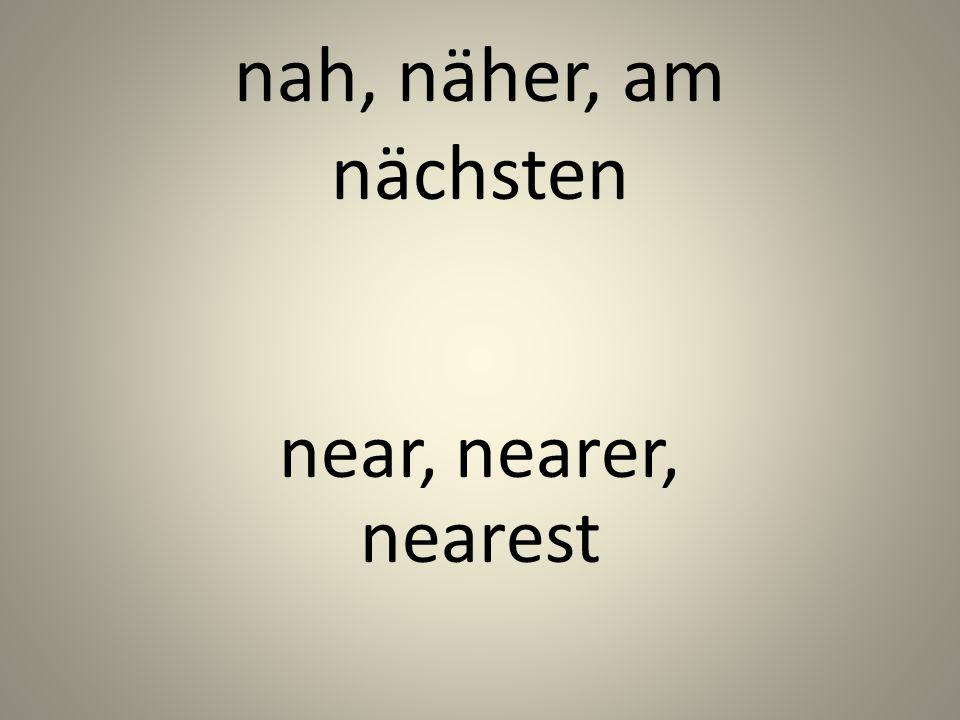 nah, näher, am nächsten near, nearer, nearest