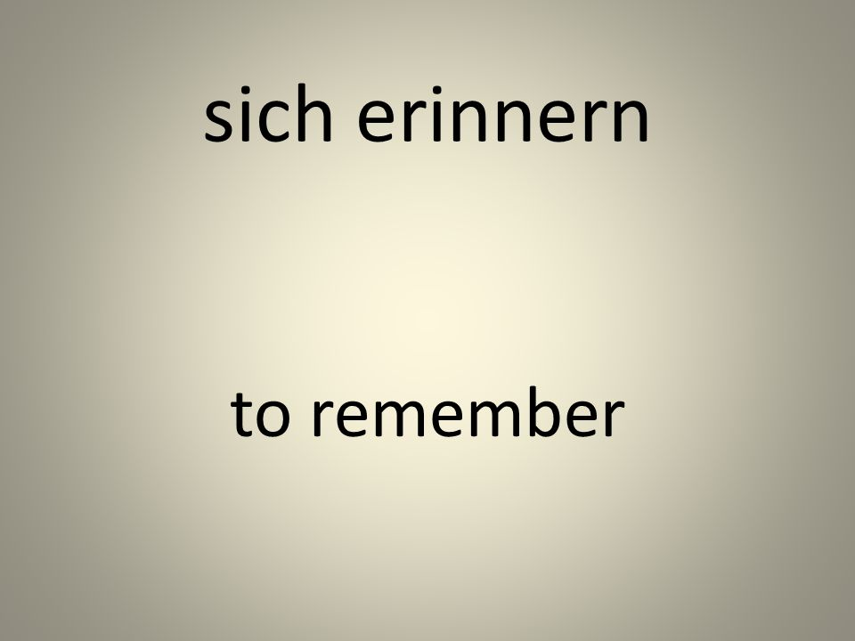sich erinnern to remember