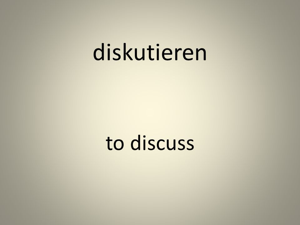 diskutieren to discuss