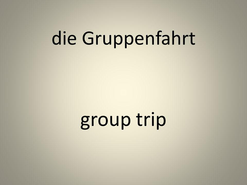 die Gruppenfahrt group trip