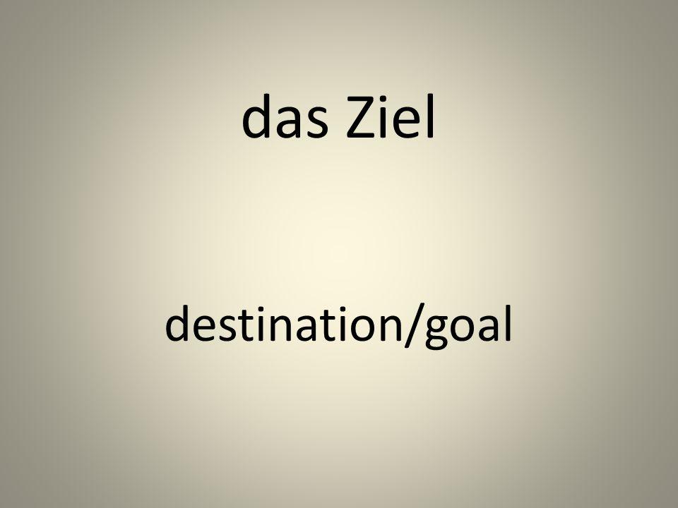 das Ziel destination/goal