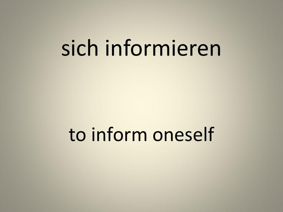sich informieren to inform oneself