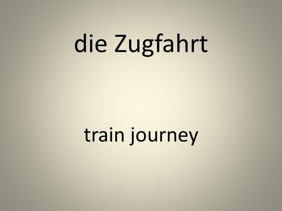 die Zugfahrt train journey