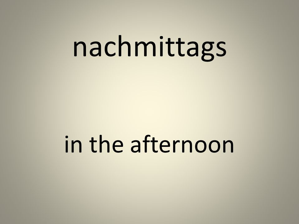 nachmittags in the afternoon