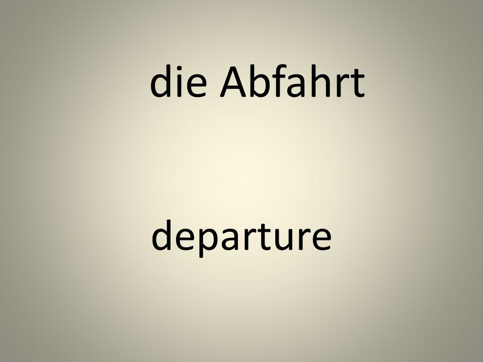 die Abfahrt departure