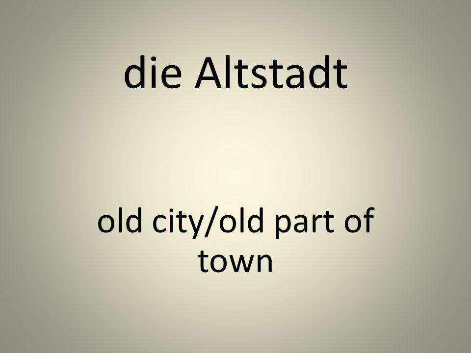 die Altstadt old city/old part of town