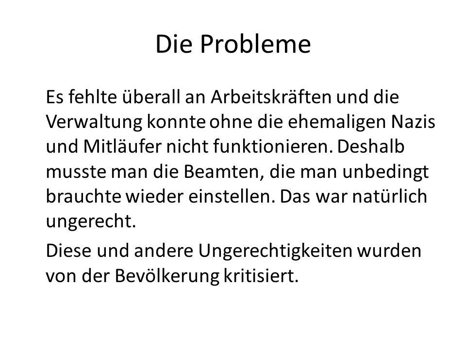 Die Probleme Es fehlte überall an Arbeitskräften und die Verwaltung konnte ohne die ehemaligen Nazis und Mitläufer nicht funktionieren. Deshalb musste