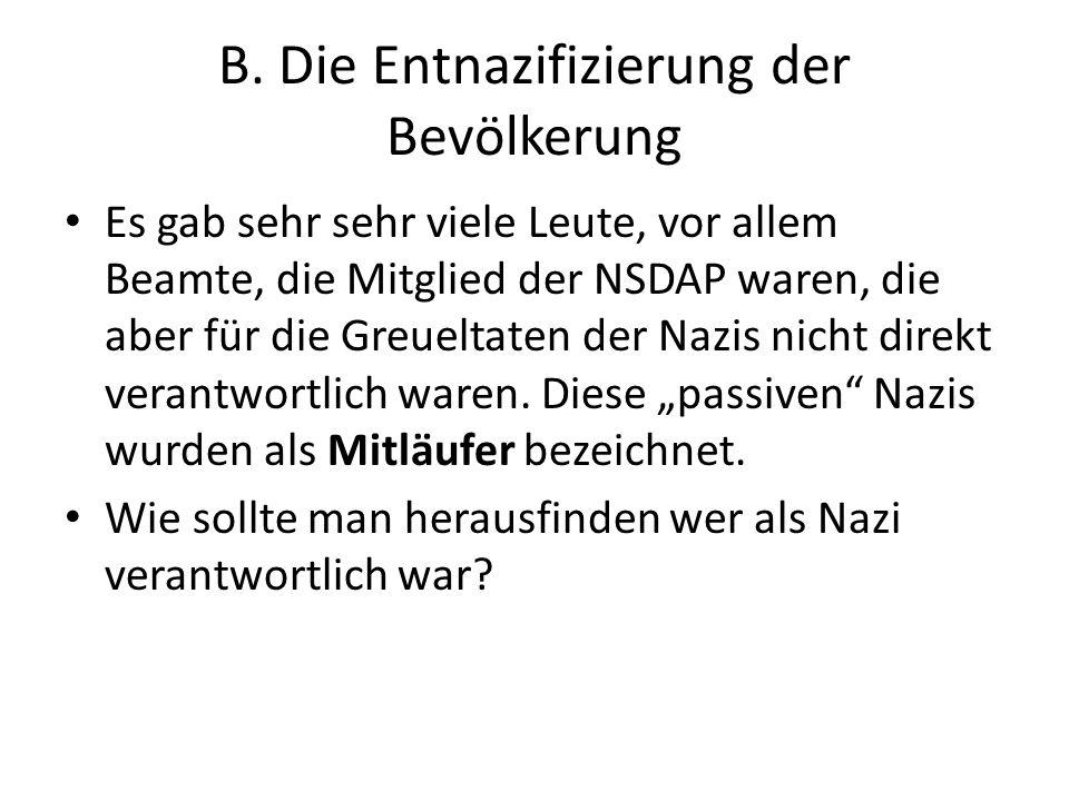 B. Die Entnazifizierung der Bevölkerung Es gab sehr sehr viele Leute, vor allem Beamte, die Mitglied der NSDAP waren, die aber für die Greueltaten der