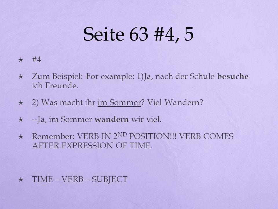 Seite 63 #4, 5 #4 Zum Beispiel: For example: 1)Ja, nach der Schule besuche ich Freunde. 2) Was macht ihr im Sommer? Viel Wandern? --Ja, im Sommer wand