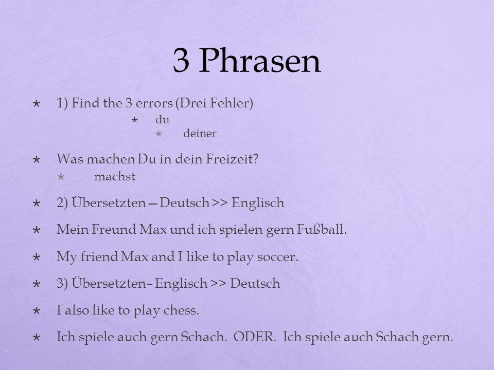 3 Phrasen 1) Find the 3 errors (Drei Fehler) du deiner Was machen Du in dein Freizeit? machst 2) ÜbersetztenDeutsch >> Englisch Mein Freund Max und ic