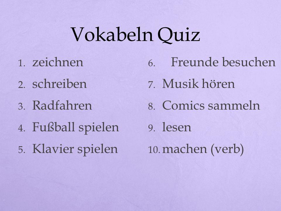 Vokabeln Quiz 1. zeichnen 2. schreiben 3. Radfahren 4. Fußball spielen 5. Klavier spielen 6. Freunde besuchen 7. Musik hören 8. Comics sammeln 9. lese
