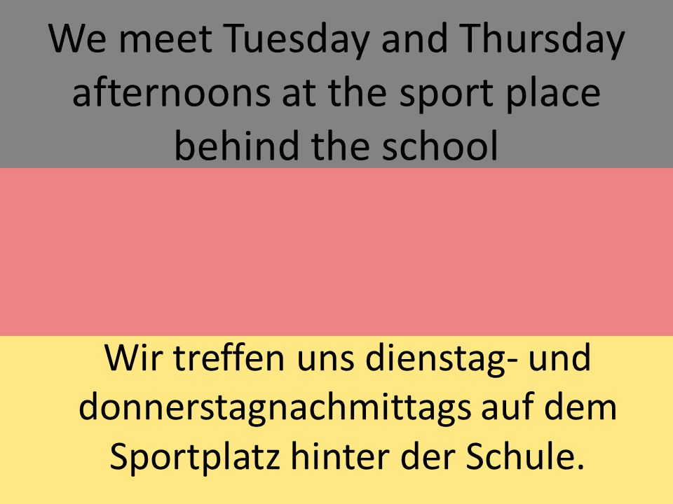 We meet Tuesday and Thursday afternoons at the sport place behind the school Wir treffen uns dienstag- und donnerstagnachmittags auf dem Sportplatz hinter der Schule.