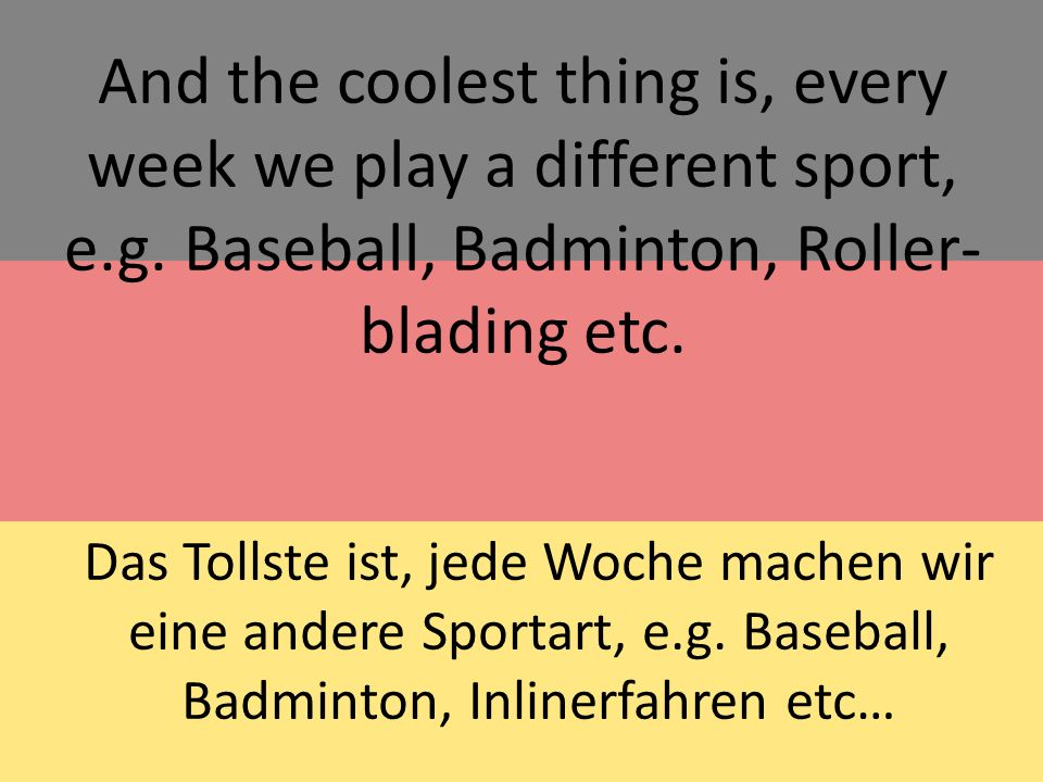 And the coolest thing is, every week we play a different sport, e.g.